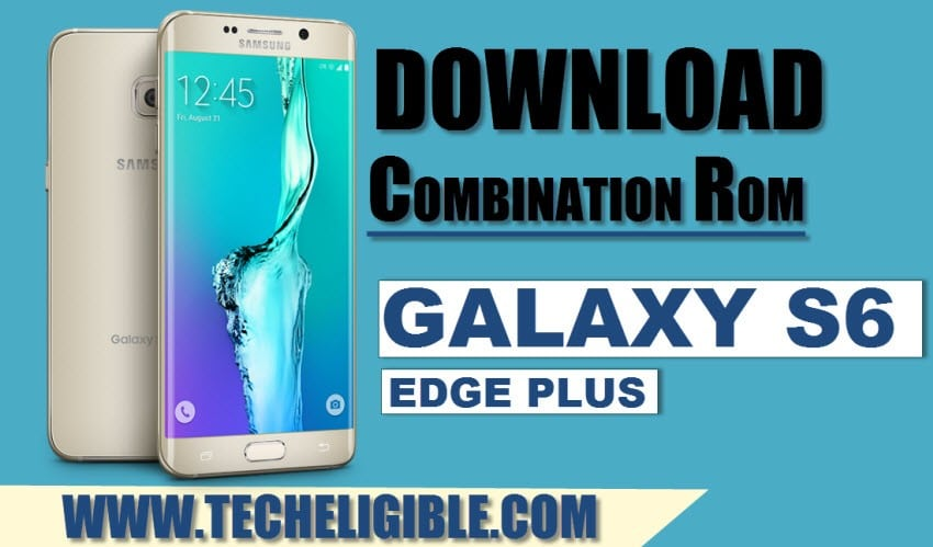 Download Combination ROM Galaxy S6 Edge plus, Galaxy S6 Edge plus combination file, SM-G928 Combination Firmware download